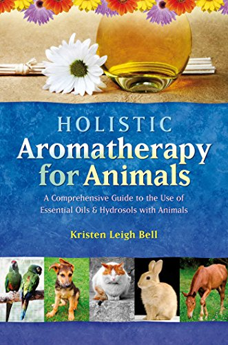 Holistic Aromatherapy for Animals by Kristen Leigh Bell